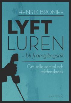 LYFT LUREN – bli framgångsrik - Om telefonskräck, hur man övervinner den - och når sina mål HENRIK BROMÉE