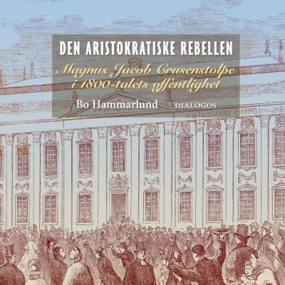 Den aristokratiske rebellen. Magnus Jacob Crusenstolpe i 1800-talets offentlighet