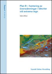 SVU-rapport 2011-03: Plan B – hantering av översvämningar i tätorter vid extrema regn (ledningsnät)