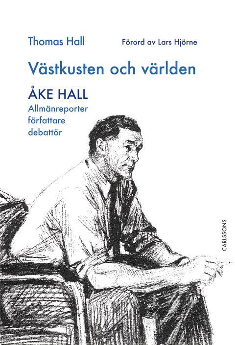 Västkusten och världen – Åke Hall. Allmänreporter, författare, debattör