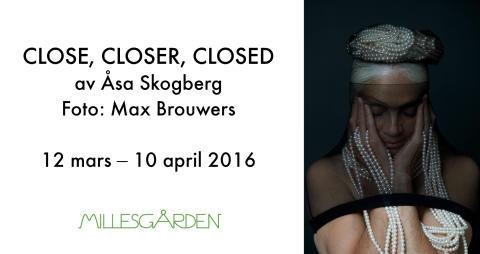 CLOSE, CLOSER, CLOSED. av Åsa Skogberg                                    12 mars – 10 april 2016