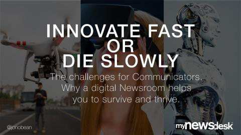 INNOVATE FAST OR DIE SLOWLY - The challenges for Communicators. Why a digital Newsroom helps you to survive and thrive.