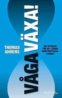 Ny bok: Våga Växa! - nio nycklar för att lämna småföretagarstadiet av Thomas Ahrens.