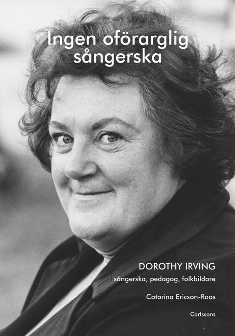 Ingen oförarglig sångerska. Dorothy Irving sångerska, pedagog, folkbildare. Ny bok!