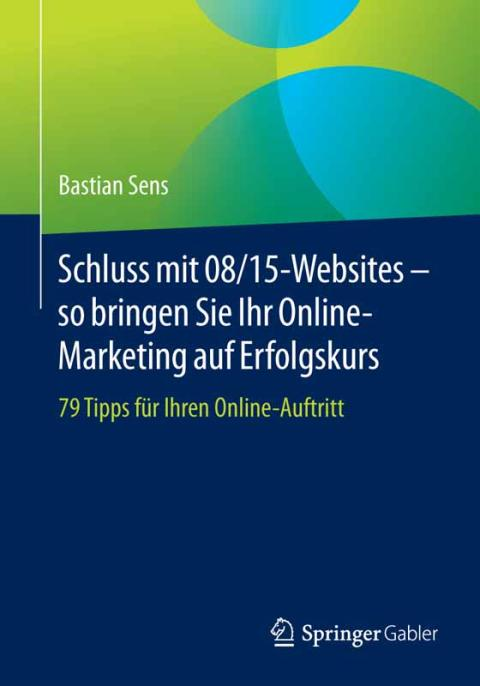 Schluss mit 08/15-Websites – so bringen Sie Ihr Online-Marketing auf Erfolgskurs – 79 Tipps für Ihren Online-Auftritt
