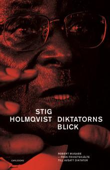 Diktatorns blick. Robert Mugabe – från frihetshjälte till avsatt diktator. Ny bok!