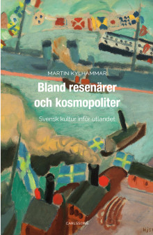 Bland resenärer och kosmopoliter. Svensk kultur inför utlandet. Ny bok!