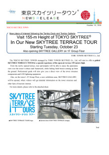 New place of interest following the Tembo Deck and Tembo Galleria. Visit 155-m Height of TOKYO SKYTREE® In Our New SKYTREE TERRACE TOUR Starting Tuesday, October 23 Also opening SKYTREE GALLERY on 1F Group Floor.