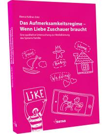 Neu auf dem Buchmarkt: Die moderne Familie als medialisierte Familie: Eine Abrechnung mit dem Aufmerksamkeitsregime