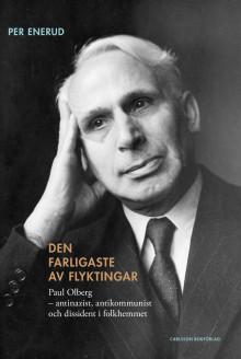 Den farligaste av flyktingar. Paul Olberg –antinazist, antikommunist och dissident i folkhemmet. Ny bok!