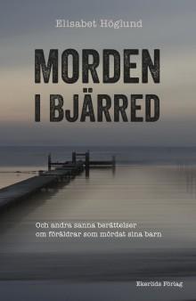 Ny bok: Morden i Bjärred - och andra sanna berättelser om föräldrar som mördat sina barn av Elisabet Höglund