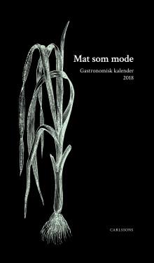 Mat som mode. Gastronomisk kalender 2018. Ny bok!