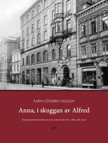 Anna, i skuggan av Alfred - ett stycke Malmöhistoria ur ett helt nytt perspektiv.