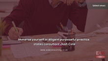 Immerse yourself in diligent purposeful practice, states consultant Josh Cote