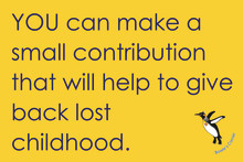YOU can make a small contribution that will help to give back lost childhood.