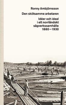 Den skötsamme arbetaren. Idéer och ideal i ett norrländskt sågverkssamhälle 1880–1930. Ny bok!