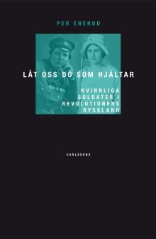 """""""Låt oss dö som hjältar"""" av Per Enerud. Ny bok om kvinnliga soldater i revolutionens Ryssland."""