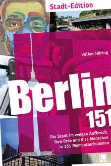 Berlin 151 – Die Stadt im ewigen Aufbruch, ihre Orte und ihre Menschen in 151 Momentaufnahmen