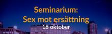 Missa inte: Sex mot ersättning - Seminarium 18/10!