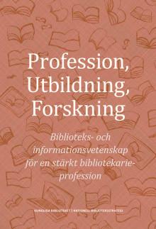 Profession, Utbildning, Forskning: Biblioteks- och informationsvetenskap för en stärkt bibliotekarieprofession