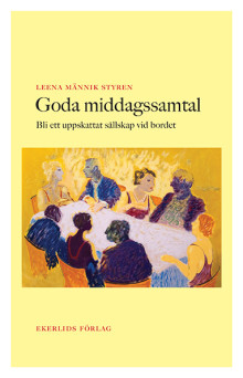 Ny bok: Goda middagssamtal - så blir du ett uppskattat sällskap vid bordet av Leena Männik Styren