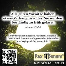 Pax et Bonum Neujahrsgrüße zum Jahr 2017 »Alle guten Vorsätze haben etwas Verhängnisvolles. Sie werden beständig zu früh gefasst« (Oscar Wilde).