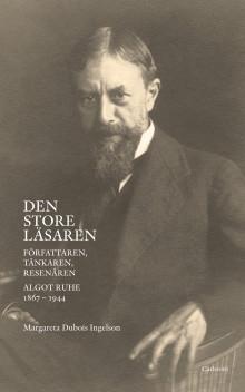 Den store läsaren.  Författaren, tänkaren, resenären, Algot Ruhe 1867-1944. Ny bok.