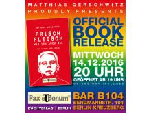 Official Book Release: Mittwoch, 14.12.2016, 20 Uhr (geöffnet ab 19 Uhr), Bar B104, Bergmannstraße 104, Berlin-Kreuzberg »Frischfleisch war ich auch mal« – Buch von Matthias Gerschwitz