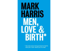 Men, Love & BirthThe book about being present at birth that your pregnant lover wants you to read, Mark Harris  Mark Harris