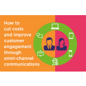 How to cut costs and improve customer engagement through omni-channel communications