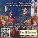 Am 9. April 2017- Palmsonntag. Jesu Einzug in Jerusalem - Pax et Bonum