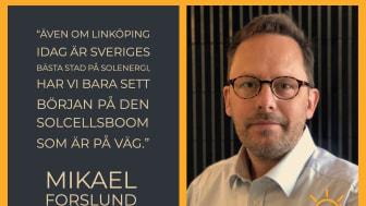 """""""Även om Linköping idag är Sveriges bästa stad på solenergi, har vi bara sett början på den solcellsboom som är på väg"""" Mikael Forslund"""