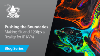 Future-Proof Connectivity: Pushing the Boundaries - Making 5K and 120fps a Reality for IP KVM