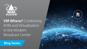 Future-Proof Connectivity: VM Where? Combining KVM and Virtualization in the Modern Broadcast Center