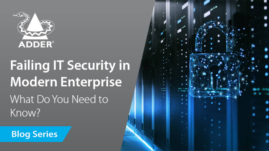 Future-Proof Connectivity: Failing IT Security in Modern Enterprise - What Do You Need to Know?