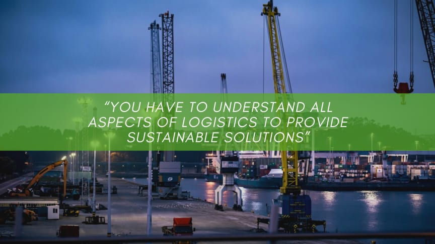 """You have to understand all aspects of logistics to provide sustainable solutions"""