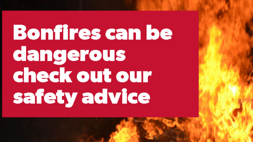 Bonfires can be dangerous, check out our safety advice