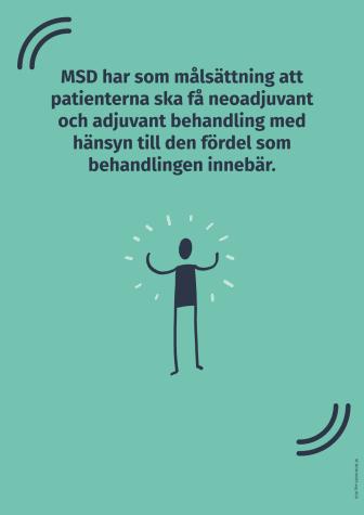 MSD har som målsättning att patienterna ska få neoadjuvant och adjuvant behandling med hänsyn till den fördel som behandlingen innebär.