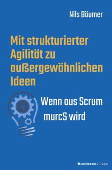 Mit strukturierter Agilität zu außergewöhnlichen Ideen - Wenn aus Scrum murcS wird