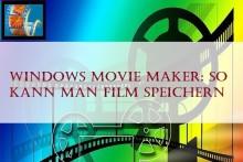 Windows Movie Maker: So kann man Film speichern