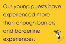 Our young guests have experienced more than enough barriers and borderline experiences.
