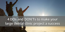4 DOs and DON'Ts to make your large dental clinic project a success