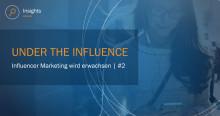 Under the influence  - Influencer Marketing wird erwachsen | Teil 2